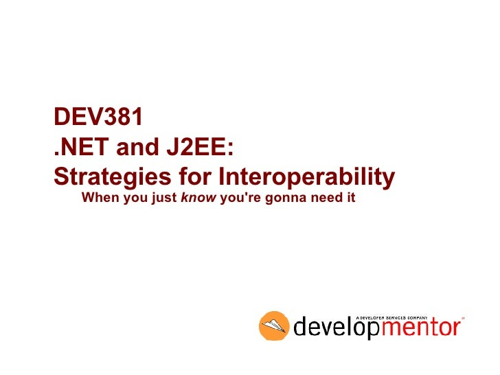 DEV381 .NET and J2EE:  Strategies for Interoperability When you just  know  you're gonna need it
