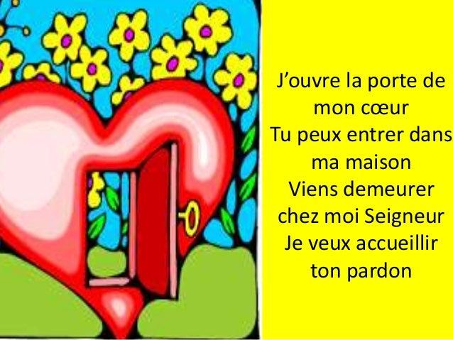 J'ouvre la porte de mon cœur Tu peux entrer dans ma maison Viens demeurer chez moi Seigneur Je veux accueillir ton pardon
