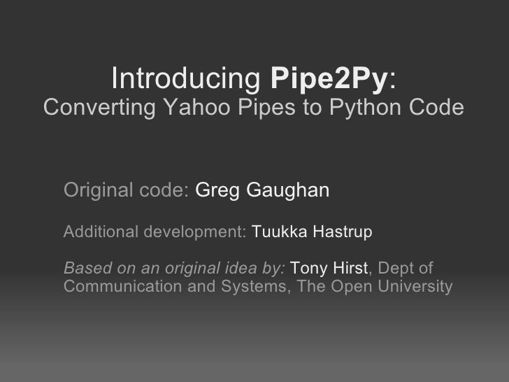 Introducing  Pipe2Py : Converting Yahoo Pipes to Python Code Original code:  Greg Gaughan Additional development:  Tuukka ...