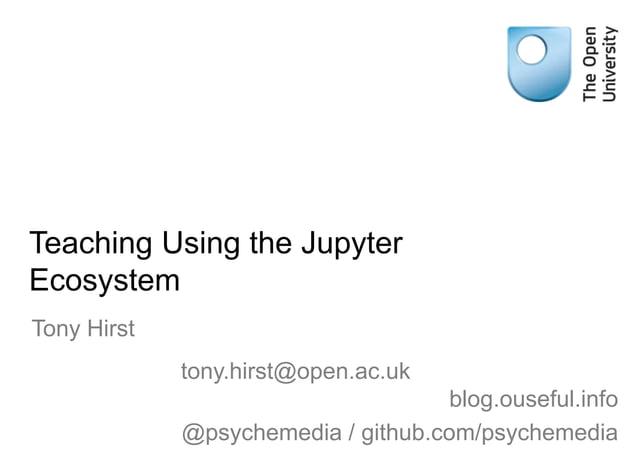 Teaching Using the Jupyter Ecosystem Tony Hirst tony.hirst@open.ac.uk blog.ouseful.info @psychemedia / github.com/psycheme...