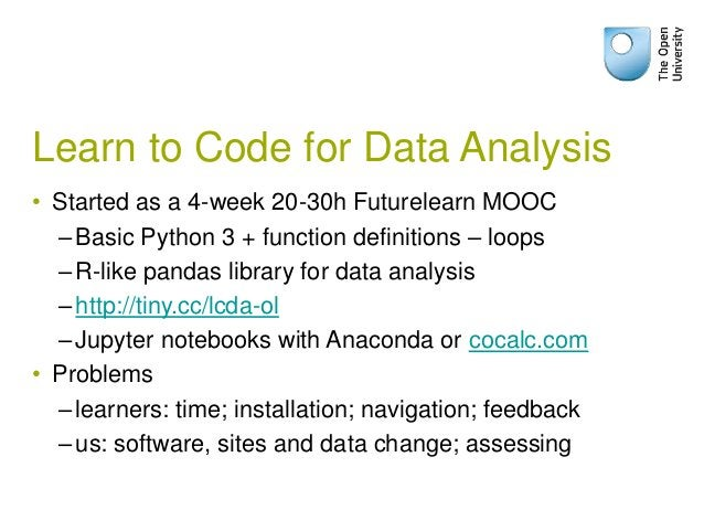 Learn to Code for Data Analysis • Started as a 4-week 20-30h Futurelearn MOOC –Basic Python 3 + function definitions – loo...
