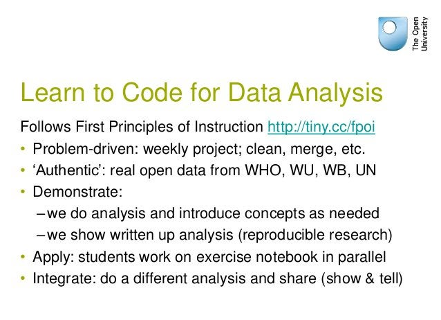 Learn to Code for Data Analysis Follows First Principles of Instruction http://tiny.cc/fpoi • Problem-driven: weekly proje...