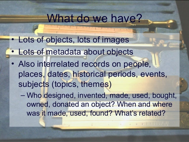 What do we have? • Lots of objects, lots of images • Lots of metadata about objects • Also interrelated records on people,...