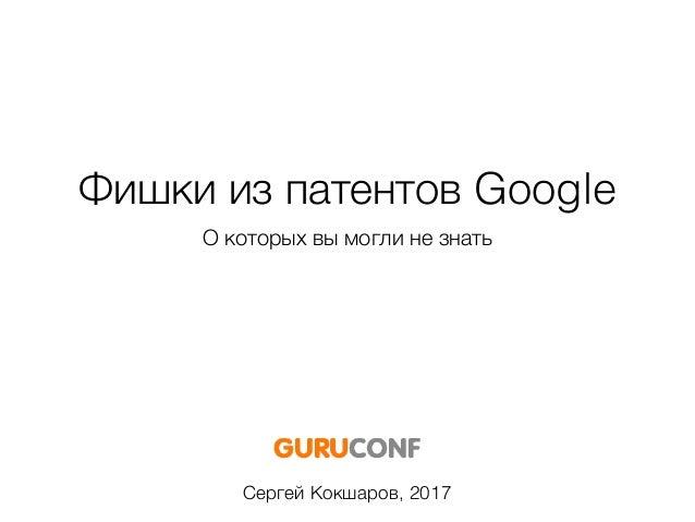 Фишки из патентов Google О которых вы могли не знать Сергей Кокшаров, 2017