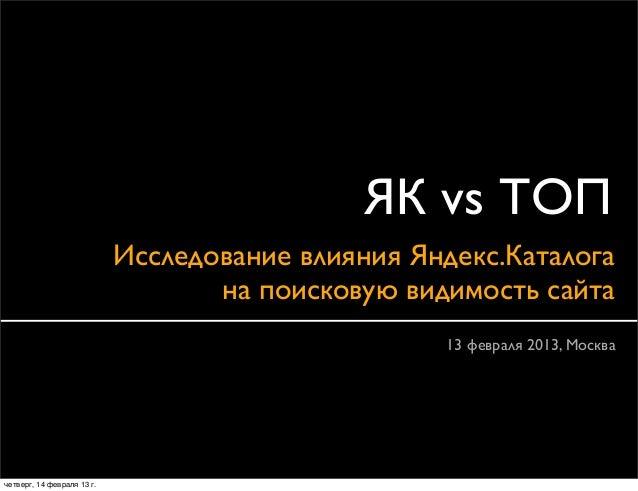 ЯК vs ТОП                            Исследование влияния Яндекс.Каталога                                   на поисковую в...