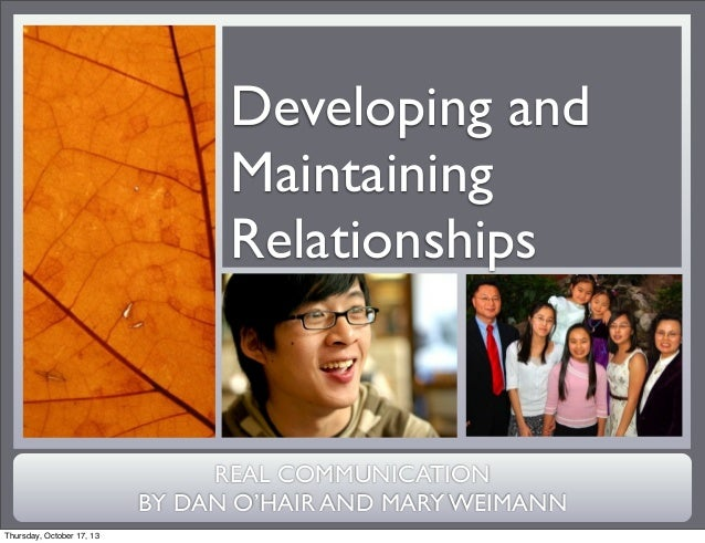 Developing and Maintaining Relationships  REAL COMMUNICATION BY DAN O'HAIR AND MARY WEIMANN Thursday, October 17, 13