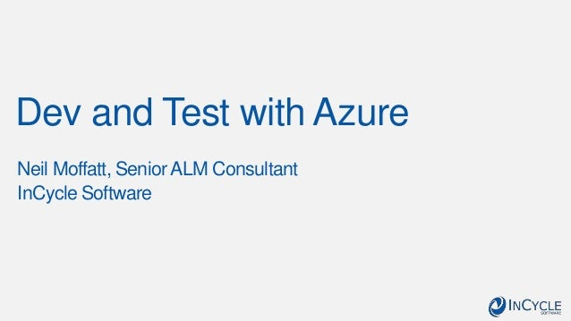 Dev and Test with Azure Neil Moffatt, Senior ALM Consultant InCycle Software