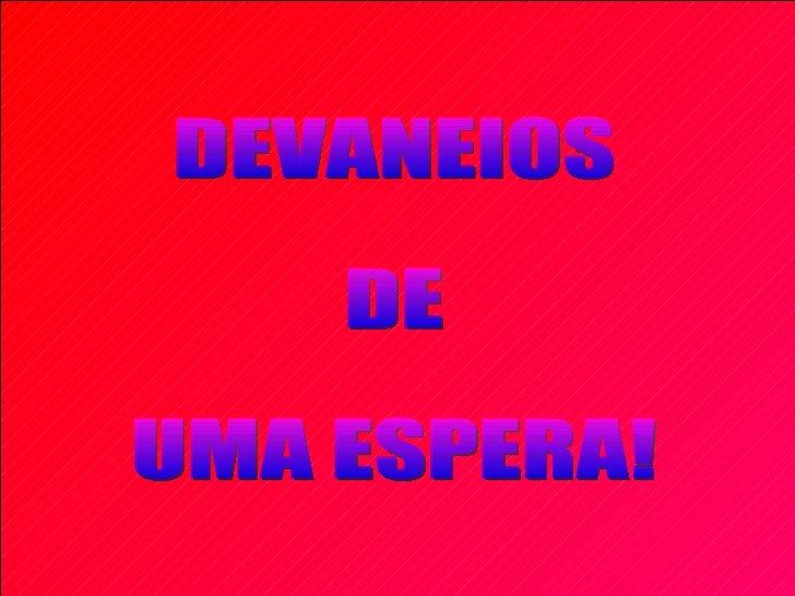 DEVANEIOS DE  UMA ESPERA!