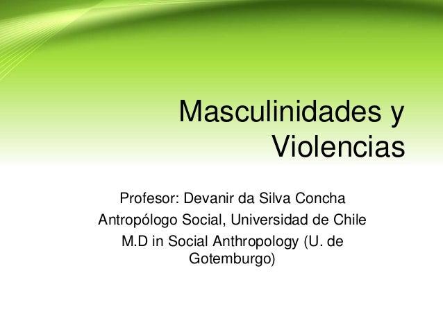 Masculinidades y                 Violencias   Profesor: Devanir da Silva ConchaAntropólogo Social, Universidad de Chile   ...