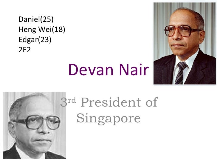 Devan Nair 3 rd  President of Singapore Daniel(25) Heng Wei(18) Edgar(23) 2E2