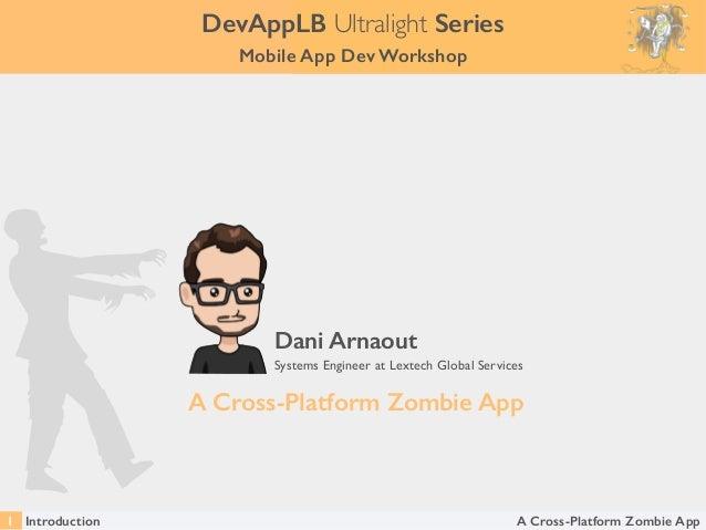 A Cross-Platform Zombie App Dani Arnaout Systems Engineer at Lextech Global Services Introduction1 DevAppLB Ultralight Ser...