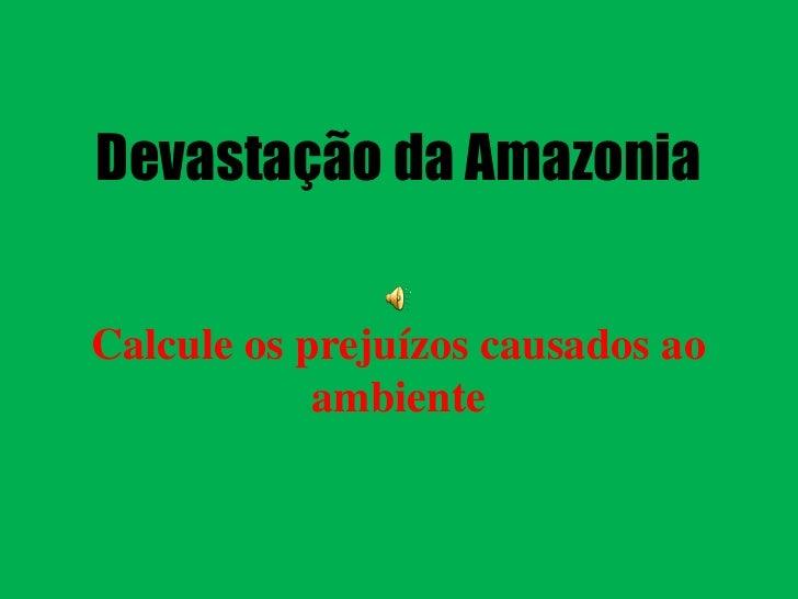 Devastação da Amazonia  Calcule os prejuízos causados ao             ambiente