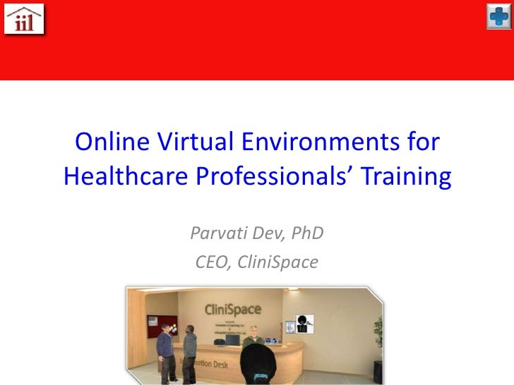 Online Virtual Environments for Healthcare Professionals' Training<br />Parvati Dev, PhD<br />CEO, CliniSpace<br />