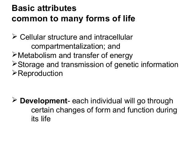 Basic attributes common to many forms of life  Cellular structure and intracellular compartmentalization; and Metabolism...