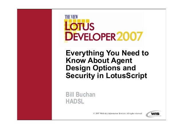 Everything You Need toKnow About AgentDesign Options andSecurity in LotusScriptBill BuchanHADSL          © 2007 Wellesley ...