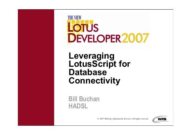 © 2007 Wellesley Information Services. All rights reserved.LeveragingLotusScript forDatabaseConnectivityBill BuchanHADSL