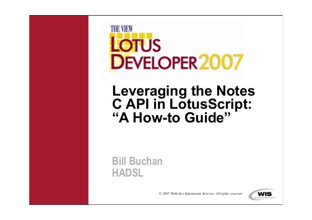 "Leveraging the NotesC API in LotusScript:""A How-to Guide""Bill BuchanHADSL          © 2007 Wellesley Information Services. ..."