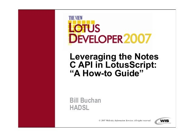 "© 2007 Wellesley Information Services. All rights reserved.Leveraging the NotesC API in LotusScript:""A How-to Guide""Bill B..."