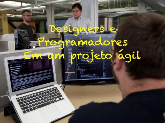 Designers e Programadores Em um projeto ágil