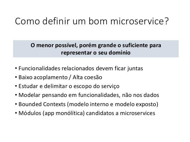 Como definir um bom microservice? • Funcionalidades relacionados devem ficar juntas • Baixo acoplamento / Alta coesão • Es...