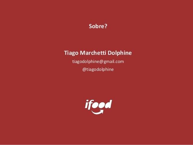 Tiago Marchetti Dolphine tiagodolphine@gmail.com @tiagodolphine Sobre?