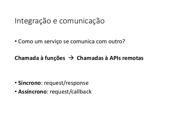 Integração e comunicação • Como um serviço se comunica com outro? Chamada à funções  Chamadas à APIs remotas • Síncrono: ...