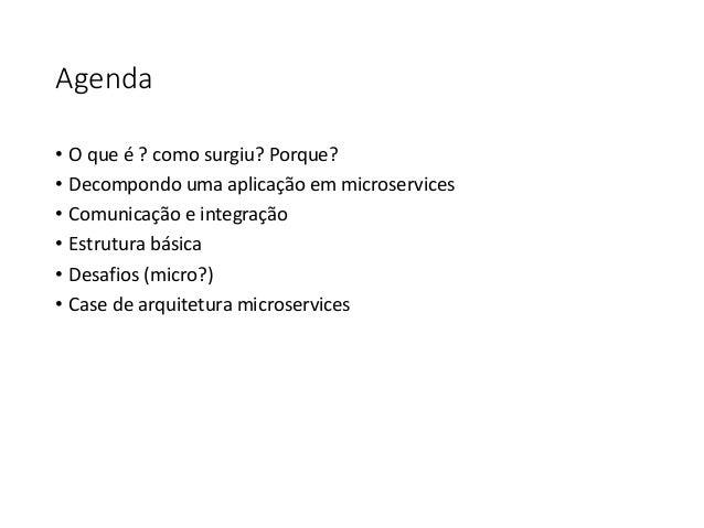 Agenda • O que é ? como surgiu? Porque? • Decompondo uma aplicação em microservices • Comunicação e integração • Estrutura...