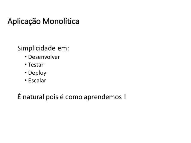 Simplicidade em: • Desenvolver • Testar • Deploy • Escalar É natural pois é como aprendemos ! Aplicação Monolítica