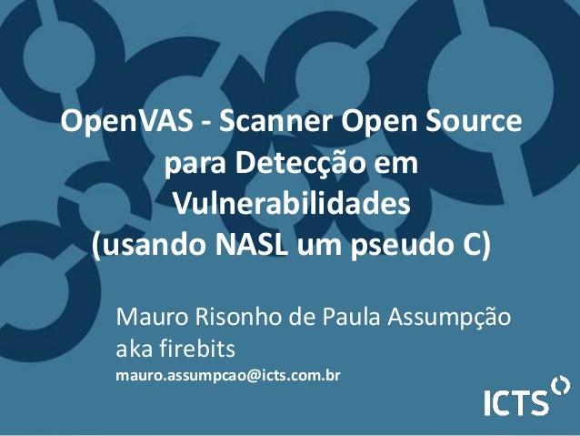 Mauro Risonho de Paula Assumpção aka firebits mauro.assumpcao@icts.com.br OpenVAS - Scanner Open Source para Detecção em V...