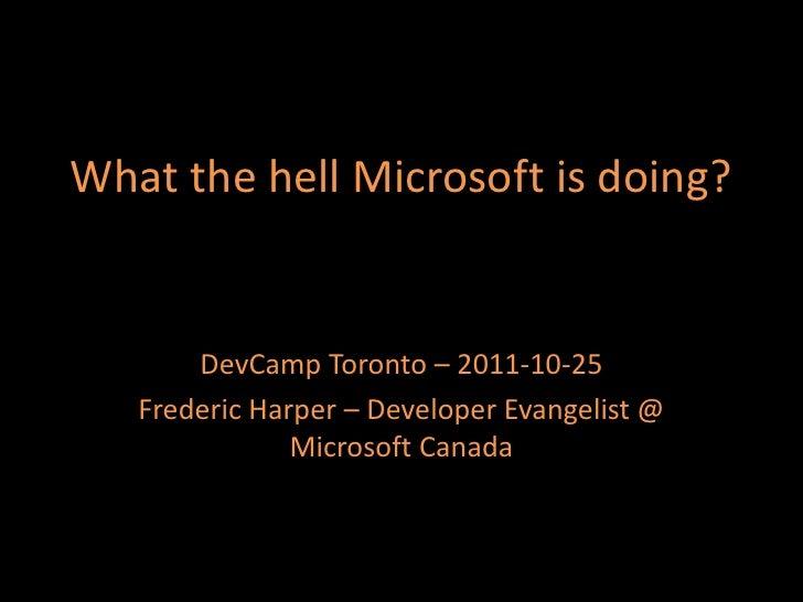 What the hell Microsoft is doing?       DevCamp Toronto – 2011-10-25   Frederic Harper – Developer Evangelist @           ...