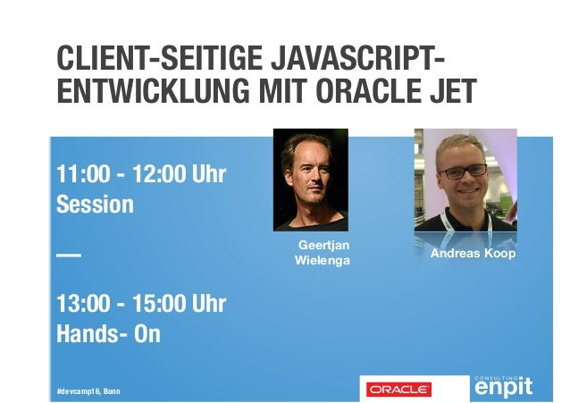 #devcamp16, Bonn CLIENT-SEITIGE JAVASCRIPT- ENTWICKLUNG MIT ORACLE JET Andreas Koop Geertjan Wielenga 11:00 - 12:00 Uhr ...