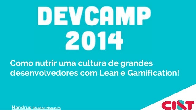 Como nutrir uma cultura de grandes desenvolvedores com Lean e Gamification! Handrus Stephan Nogueira