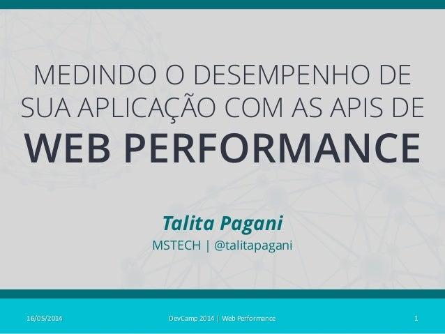 MEDINDO O DESEMPENHO DE SUA APLICAÇÃO COM AS APIS DE WEB PERFORMANCE Talita Pagani MSTECH | @talitapagani 16/05/2014 1DevC...