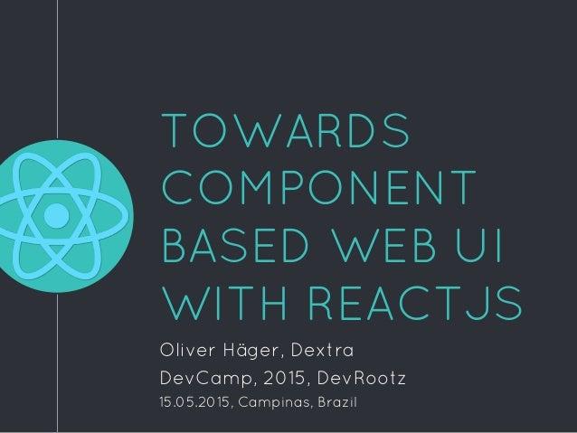 TOWARDS COMPONENT BASED WEB UI WITH REACTJS Oliver Häger, Dextra DevCamp, 2015, DevRootz 15.05.2015, Campinas, Brazil
