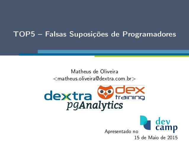 TOP5 – Falsas Suposições de Programadores Matheus de Oliveira <matheus.oliveira@dextra.com.br> Apresentado no 15 de Maio d...