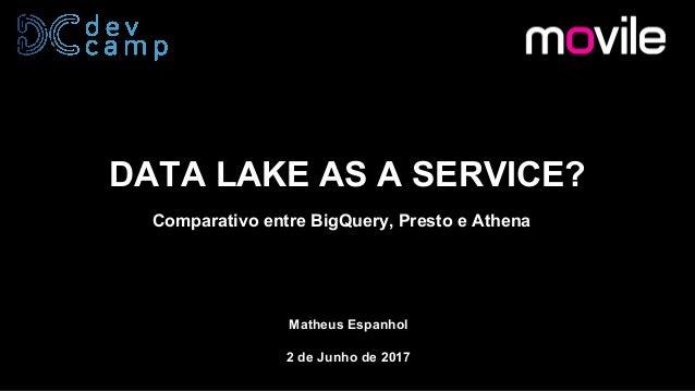 DATA LAKE AS A SERVICE? Comparativo entre BigQuery, Presto e Athena Matheus Espanhol 2 de Junho de 2017