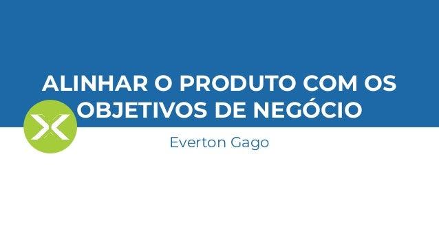 Everton Gago - Ciência de Dados: O melhor caminho para alinhar o produto com os objetivos de negócio. Slide 2