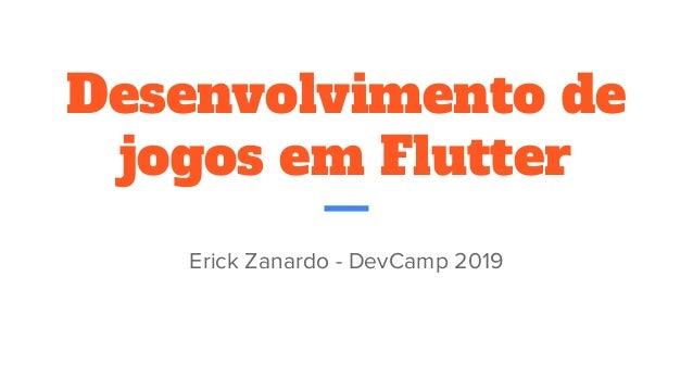 Desenvolvimento de jogos em Flutter Erick Zanardo - DevCamp 2019