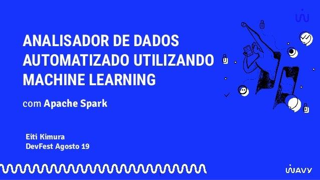 ANALISADOR DE DADOS AUTOMATIZADO UTILIZANDO MACHINE LEARNING Eiti Kimura DevFest Agosto 19 com Apache Spark 1