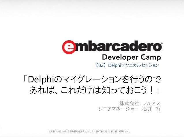 【B2】Delphiテクニカルセッション  「Delphiのマイグレーションを行うので あれば、これだけは知っておこう!」 株式会社 フルネス シニアマネージャー 石井 智  本文書の一部または全部の転載を禁止します。本文書の著作権は、著作者に...