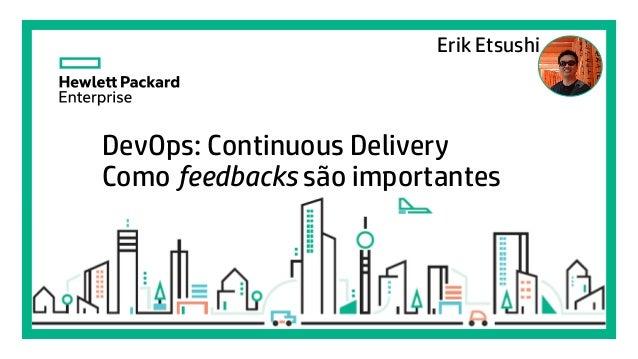 Elena Gonzalez August, 2015 DevOps: Continuous Delivery Como feedbacks são importantes Erik Etsushi