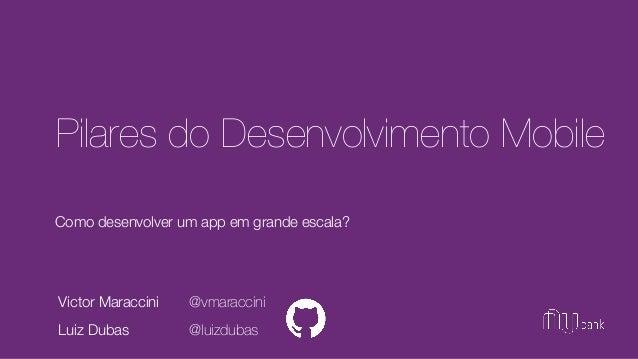 Como desenvolver um app em grande escala? Pilares do Desenvolvimento Mobile Victor Maraccini Luiz Dubas @vmaraccini @luizd...