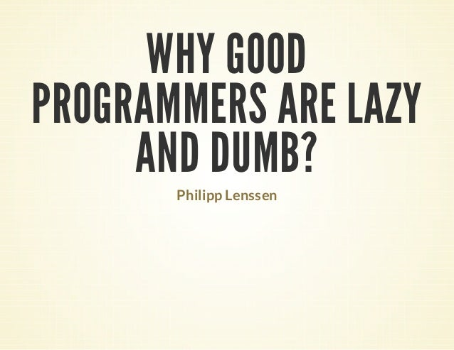 WHY GOOD PROGRAMMERS ARE LAZY AND DUMB? Philipp Lenssen
