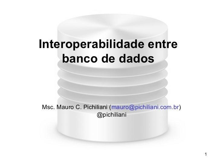 Interoperabilidade entre    banco de dadosMsc. Mauro C. Pichiliani (mauro@pichiliani.com.br)                   @pichiliani...