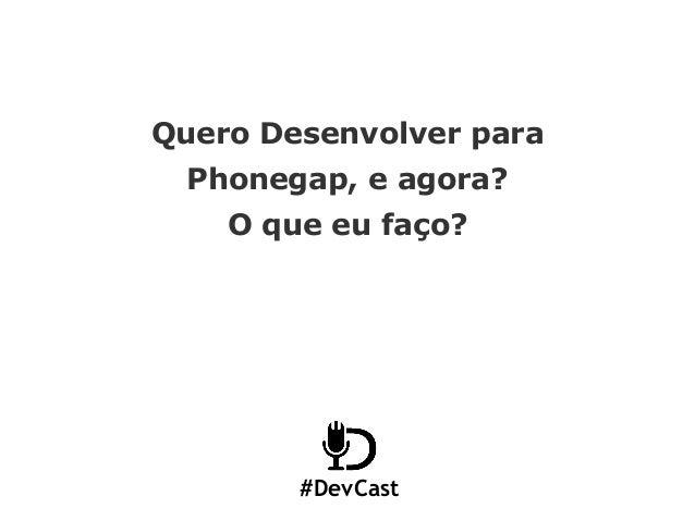 #DevCast Quero Desenvolver para Phonegap, e agora? O que eu faço?