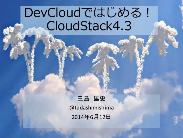 DevCloudではじめる! CloudStack4.3 三島 匡史 @tadashimishima 2014年6月12日