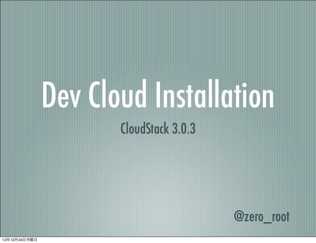 Dev Cloud Installation                      CloudStack 3.0.3                                         @zero_root12年12月24日月曜日