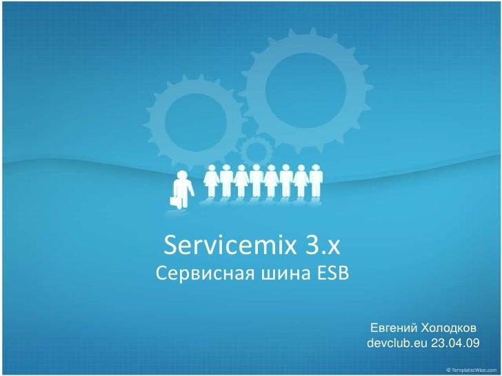 Servicemix 3.х Сервисная шина ESB                       Евгений Холодков                      devclub.eu 23.04.09
