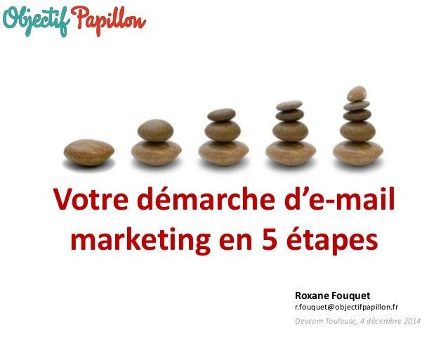 Devcom Toulouse, 4 décembre 2014  Votre démarche d'e-mail marketing en 5 étapes  Roxane Fouquet  r.fouquet@objectifpapillo...