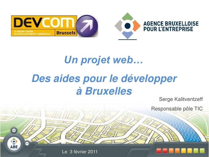 Un projet web…<br />Des aides pour le développer à Bruxelles<br />Serge Kalitventzeff<br />Responsable pôle TIC<br />Le  3...
